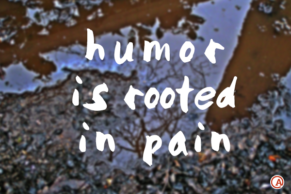 Humor is rooted in pain